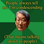 Can't imagine why | People always tell me I'm condescending (That means talking down to people) | image tagged in memes,high expectations asian father,condescending | made w/ Imgflip meme maker