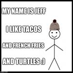 Be Like Bill Meme | MY NAME IS JEFF I LIKE TACOS AND FRENCH FRIES AND TURTLES :) | image tagged in memes,be like bill | made w/ Imgflip meme maker