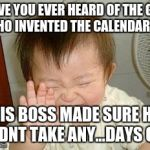 Asian Baby Laughing | HAVE YOU EVER HEARD OF THE GUY WHO INVENTED THE CALENDAR HIS BOSS MADE SURE HE DIDNT TAKE ANY...DAYS OFF | image tagged in asian baby laughing | made w/ Imgflip meme maker