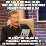 As an apartment seeker, this frustrates me a lot. | YOU SAID IN THE HEADLINE YOU WERE OFFERING AN ENTIRE APARTMENT FOR RENT FOR UNDER $1,000 THE DESCRIPTION THAT SAID YOU WERE ACTUALLY OFFERIN | image tagged in memes,maury lie detector | made w/ Imgflip meme maker