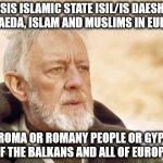 Obi Wan Kenobi Meme | ISIS ISLAMIC STATE ISIL/IS DAESH, AL QAEDA, ISLAM AND MUSLIMS IN EUROPE THE ROMA OR ROMANY PEOPLE OR GYPSIES OF THE BALKANS AND ALL OF EUROP | image tagged in memes,obi wan kenobi | made w/ Imgflip meme maker