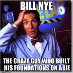 Bill Nye The Science Guy Meme | BILL NYE THE CRAZY GUY WHO BUILT HIS FOUNDATIONS ON A LIE | image tagged in memes,bill nye the science guy | made w/ Imgflip meme maker