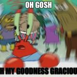 Oh No | OH GOSH OH MY GOODNESS GRACIOUS | image tagged in memes,mr krabs blur meme | made w/ Imgflip meme maker