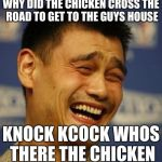 fnny asian man | WHY DID THE CHICKEN CROSS THE ROAD TO GET TO THE GUYS HOUSE KNOCK KCOCK WHOS THERE THE CHICKEN | image tagged in fnny asian man | made w/ Imgflip meme maker