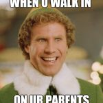 Buddy The Elf Meme | WHEN U WALK IN ON UR PARENTS | image tagged in memes,buddy the elf | made w/ Imgflip meme maker
