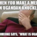 "Captain Picard Facepalm Meme | WHEN YOU MAKE A MEME ON UGANDAN KNUCKLES AND SOMEONE SAYS, ""WHAT IS UGANDA?"" 