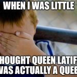 confession kid Meme | WHEN I WAS LITTLE I THOUGHT QUEEN LATIFAH WAS ACTUALLY A QUEEN | image tagged in memes,confession kid | made w/ Imgflip meme maker
