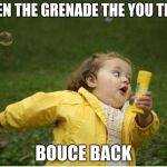 Chubby Bubbles Girl Meme | WHEN THE GRENADE THE YOU THRU BOUCE BACK | image tagged in memes,chubby bubbles girl | made w/ Imgflip meme maker