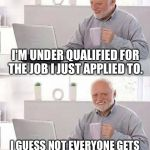 Hide the Pain Harold Meme | I'M UNDER QUALIFIED FOR THE JOB I JUST APPLIED TO. I GUESS NOT EVERYONE GETS TO BE A GREETER AT WALMART. | image tagged in memes,hide the pain harold | made w/ Imgflip meme maker