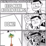 Alright Gentlemen We Need A New Idea Meme | LETS MAKE ALOLAN FORMS! DONE! | image tagged in memes,alright gentlemen we need a new idea | made w/ Imgflip meme maker