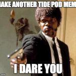 Say That Again I Dare You Meme | MAKE ANOTHER TIDE POD MEME I DARE YOU | image tagged in memes,say that again i dare you | made w/ Imgflip meme maker