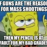 Guns aren't the issue... | IF GUNS ARE THE REASON FOR MASS SHOOTINGS THEN MY PENCIL IS AT FAULT FOR MY BAD GRADES | image tagged in memes,ill have you know spongebob,guns,gun control,mass shooting,school | made w/ Imgflip meme maker