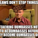 Red Foreman Scumbag Hat | LAWS DON'T STOP THINGS TEACHING DUMBASSES NOT TO BE DUMBASSES BEFORE THEY BECOME DUMBASSES DOES | image tagged in red foreman scumbag hat,memes | made w/ Imgflip meme maker
