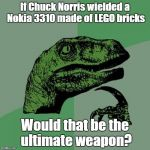 Philosoraptor Meme | If Chuck Norris wielded a Nokia 3310 made of LEGO bricks Would that be the ultimate weapon? | image tagged in memes,philosoraptor | made w/ Imgflip meme maker