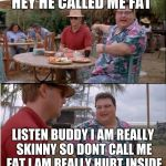 See Nobody Cares Meme | HEY HE CALLED ME FAT LISTEN BUDDY I AM REALLY SKINNY SO DONT CALL ME FAT I AM REALLY HURT INSIDE | image tagged in memes,see nobody cares | made w/ Imgflip meme maker