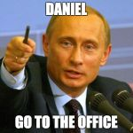 Good Guy Putin Meme | DANIEL GO TO THE OFFICE | image tagged in memes,good guy putin | made w/ Imgflip meme maker