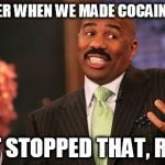 Steve Harvey Meme | REMEMBER WHEN WE MADE COCAINE ILLEGAL AND IT STOPPED THAT, RIGHT? | image tagged in memes,steve harvey | made w/ Imgflip meme maker