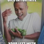 Why Can't I Hold All These Limes Meme | WHEN YOU FRIEND DIES IN FORTNITE YOUR LEFT WITH ALL HIS LOOT | image tagged in memes,why can't i hold all these limes | made w/ Imgflip meme maker