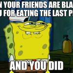 Dont You Squidward Meme | WHEN YOUR FRIENDS ARE BLAMING YOU FOR EATING THE LAST PIZZA AND YOU DID | image tagged in memes,dont you squidward | made w/ Imgflip meme maker