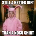 Christmas Story | STILL A BETTER GIFT THAN A NCSU SHIRT | image tagged in christmas story | made w/ Imgflip meme maker