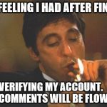 IT ONLY TOOK A FEW YEARS! | THE FEELING I HAD AFTER FINALLY VERIFYING MY ACCOUNT.    THE COMMENTS WILL BE FLOWING! | image tagged in scarface serious | made w/ Imgflip meme maker