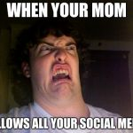 Oh No Meme | WHEN YOUR MOM FOLLOWS ALL YOUR SOCIAL MEDIA | image tagged in memes,oh no | made w/ Imgflip meme maker