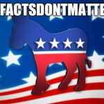 Democrats | #FACTSDONTMATTER | image tagged in democrats | made w/ Imgflip meme maker