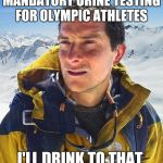 Bear Grylls Meme | MANDATORY URINE TESTING FOR OLYMPIC ATHLETES I'LL DRINK TO THAT | image tagged in memes,bear grylls,funny,olympics,pyeongchang olympics,2018 olympics | made w/ Imgflip meme maker