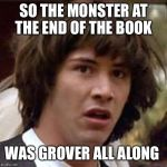 Conspiracy Keanu Meme | SO THE MONSTER AT THE END OF THE BOOK WAS GROVER ALL ALONG | image tagged in memes,conspiracy keanu | made w/ Imgflip meme maker