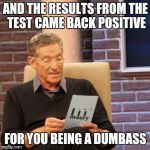 Maury Lie Detector Meme | AND THE RESULTS FROM THE TEST CAME BACK POSITIVE FOR YOU BEING A DUMBASS | image tagged in memes,maury lie detector | made w/ Imgflip meme maker