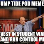 Mad Money Jim Cramer Meme | DUMP TIDE POD MEMES INVEST IN STUDENT WALK OUT AND GUN CONTROL MEMES | image tagged in memes,mad money jim cramer | made w/ Imgflip meme maker
