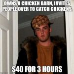 Scumbag Steve Meme | OWNS A CHICKEN BARN, INVITES PEOPLE OVER TO CATCH CHICKENS. $40 FOR 3 HOURS | image tagged in memes,scumbag steve | made w/ Imgflip meme maker