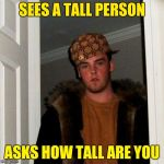 Scumbag Steve Meme | SEES A TALL PERSON ASKS HOW TALL ARE YOU | image tagged in memes,scumbag steve | made w/ Imgflip meme maker