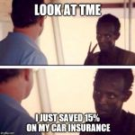 You can too | LOOK AT TME I JUST SAVED 15% ON MY CAR INSURANCE | image tagged in captain phillips - i'm the captain now,geico,car insurance | made w/ Imgflip meme maker