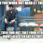 Sad Keanu Meme | WHEN YOU WORK OUT HARD AT THE GYM THEN FIND OUT THAT YOUR FITBIT DIDN'T REGISTER ANY ACTIVITY | image tagged in memes,sad keanu | made w/ Imgflip meme maker
