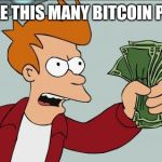 Shut Up And Take My Money Fry Meme | I'LL TAKE THIS MANY BITCOIN PLEASE? | image tagged in memes,shut up and take my money fry | made w/ Imgflip meme maker