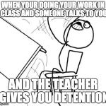 Table Flip Guy Meme | WHEN YOUR DOING YOUR WORK IN CLASS AND SOMEONE TALKS TO YOU AND THE TEACHER GIVES YOU DETENTION | image tagged in memes,table flip guy | made w/ Imgflip meme maker