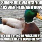 "Whenever they say, ""No you don't have time to think - it's now or never!"" 