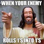 Buddy Christ Meme | WHEN YOUR ENEMY ROLLS 1'S INTO 1'S | image tagged in memes,buddy christ | made w/ Imgflip meme maker