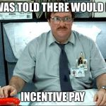 I Was Told There Would Be Meme | I WAS TOLD THERE WOULD BE INCENTIVE PAY | image tagged in memes,i was told there would be,nurse,overtime,work | made w/ Imgflip meme maker