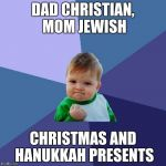 Success Kid Meme | DAD CHRISTIAN, MOM JEWISH CHRISTMAS AND HANUKKAH PRESENTS | image tagged in memes,success kid | made w/ Imgflip meme maker