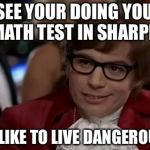 I Too Like To Live Dangerously Meme | I SEE YOUR DOING YOUR MATH TEST IN SHARPIE I TO LIKE TO LIVE DANGEROUSLY | image tagged in memes,i too like to live dangerously | made w/ Imgflip meme maker