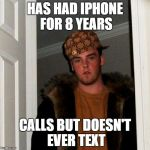 Scumbag Steve Meme | HAS HAD IPHONE FOR 8 YEARS CALLS BUT DOESN'T EVER TEXT | image tagged in memes,scumbag steve | made w/ Imgflip meme maker