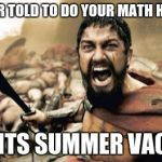 Sparta Leonidas Meme | WHEN YOUR TOLD TO DO YOUR MATH HOMEWORK WHEN ITS SUMMER VACATION | image tagged in memes,sparta leonidas | made w/ Imgflip meme maker