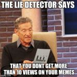 Maury Lie Detector Meme | THE LIE DETECTOR SAYS THAT YOU DONT GET MORE THAN 10 VIEWS ON YOUR MEMES | image tagged in memes,maury lie detector | made w/ Imgflip meme maker