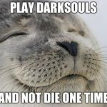 Satisfied Seal Meme | PLAY DARKSOULS AND NOT DIE ONE TIME | image tagged in memes,satisfied seal | made w/ Imgflip meme maker