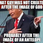 Trump Pointing Away | THAT GUY WAS NOT CREATED AFTER THE IMAGE OF GOD PROBABLY AFTER THE IMAGE OF AN ANTELOPE | image tagged in trump pointing away | made w/ Imgflip meme maker