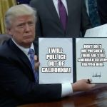Trump Bill Signing Meme | I WILL PULL ICE OUT OF CALIFORNIA! DON'T DO IT MR. PRESIDENT. THERE ARE STILL AMERICAN CITIZENS TRAPPED HERE. | image tagged in memes,trump bill signing | made w/ Imgflip meme maker