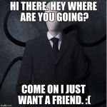 Slender Man's Loneliness. | HI THERE. HEY WHERE ARE YOU GOING? COME ON I JUST WANT A FRIEND. :( | image tagged in memes,slenderman,rejected friendship | made w/ Imgflip meme maker