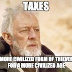Libertarian Kenobi | TAXES A MORE CIVILIZED FORM OF THIEVERY FOR A MORE CIVILIZED AGE | image tagged in memes,obi wan kenobi,taxes,thievery,civilized | made w/ Imgflip meme maker